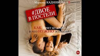Марьяна Кадникова – Двое в постели. Как хочет мужчина и что нужно женщине?. [Аудиокнига]